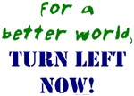 For a Better World, TURN LEFT NOW!