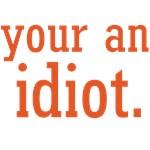 YOUR AN IDIOT.