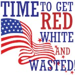 TIME TO GET RED WHITE AND WASTED