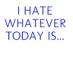 I HATE WHATEVER TODAY IS...