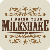 I Drink Your Milkshake