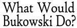 What Would Bukowski Do?