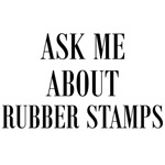 Ask Me About Rubber Stamps