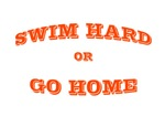 Swim hard or go home