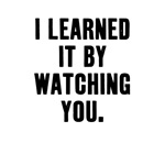 I Learned it from watching you.