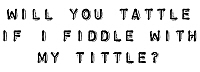 Will you tattle if I fiddle with my tittle?