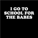 I Go To School for the Babes Tees