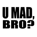 U Mad Bro
