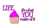 CUPCAKE - LIFE - IT'S WHAT YOU MAKE OF IT