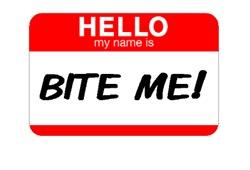 HELLO MY NAME IS BITE ME!