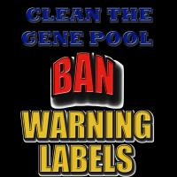 Clean the gene pool Ban WARNING labels