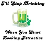 I'll stop drinking when you start looking attracti