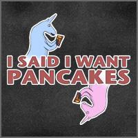 I said I want Pancakes