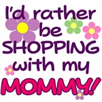 I'D RATHER BE SHOPPING WITH MY MOMMY!