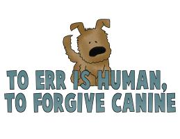 TOO ERR IS HUMAN TO FORGIVE IS CANINE