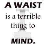 A Waist is a Terrible Thing to Mind T-Shirts Gifts