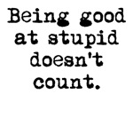 Good At Stupid Doesn't Count