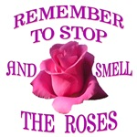 REMEMBER TO STOP AND SMELL THE ROSES