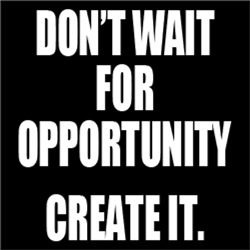 Don't Wait For Opportunity, CREATE IT