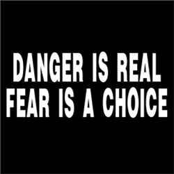 Danger Is Real, Fear Is A Choice