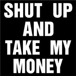 Shut Up and Take My Money #