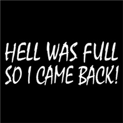 HELL WAS FULL, SO I CAME BACK!