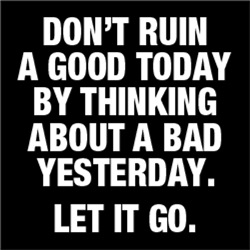 Don't Ruin A Good Today By Thinking About