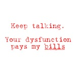Your Dysfunction Pays My Bills