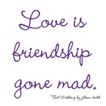 Love is Friendship gone mad.