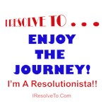I Resolve To . . . Enjoy The Journey!