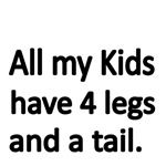 ALL MY KIDS HAVE 4 LEGS AND A TAIL.
