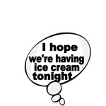 I HOPE WE'RE HAVING ICE CREAM TONIGHT