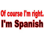 OF COURSE I'M RIGHT. I'M SPANISH