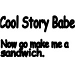 Cool Story Babe. Now Go Make Me A Sandwich.