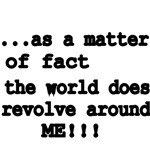 ...As A Matter Of Fact The World does Revolve Arou