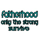 fatherhood,only the strong survive