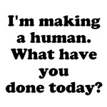 I'm Making a Human. What have you done today?