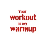 Your workout is my warmup (red text)