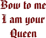 Bow To Me I Am Your Queen