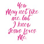 You may not like me but Jesus Loves me