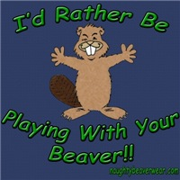 I'd Rather Be Playing With Your Beaver!!
