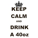 KEEP CALM AND DRINK A 40 OZ