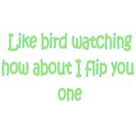 Like Bird Watching How About I Flip You One