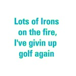 Lots Of Irons On The Fire, I've Givin Up Golf Agai