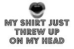 MY SHIRT JUST THREW UP ON MY HEAD