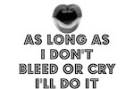 AS LONG AS I DON'T BLEED OR CRY, I'LL DO IT