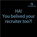HA! You belived your recruiter too?!