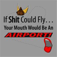 If Shit Could Fly Your Mouth Would Be An Airport!