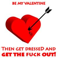 Be My Valentine… Get Dressed And Get The Fuck Out!