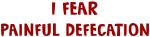 I Fear PAINFUL DEFECATION
